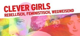 Clever Girls - rebellisch, feministisch, wegweisend